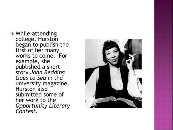 For example, she published a short story John Redding Goes to Sea in the university magazine. Hurston also submitted some of her work to the Opportunity Literary Contest..